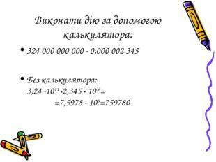 Виконати дію за допомогою калькулятора: 324 000 000 000 ∙ 0,000 002 345 Без к