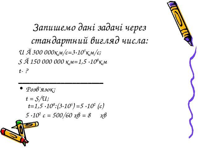 Запишемо дані задачі через стандартний вигляд числа: U ≈300 000км/с=3∙105км/с...
