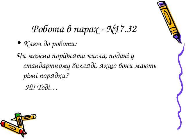 Робота в парах - №17.32 Ключ до роботи: Чи можна порівняти числа, подані у ст...