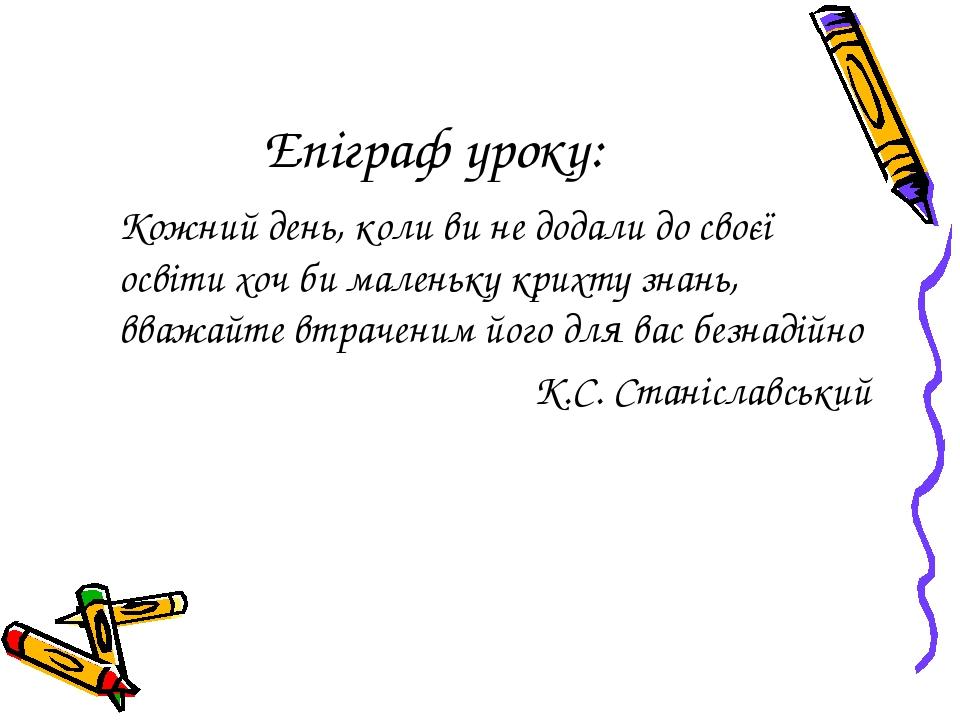 Епіграф уроку: Кожний день, коли ви не додали до своєї освіти хоч би маленьк...