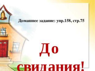 Домашнее задание: упр.158, стр.75 До свидания!