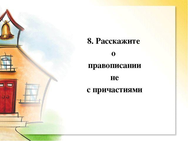 8. Расскажите о правописании не с причастиями