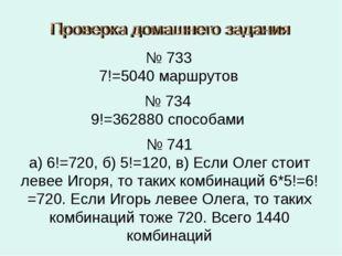 № 733 7!=5040 маршрутов № 734 9!=362880 способами № 741 а) 6!=720, б) 5!=120,