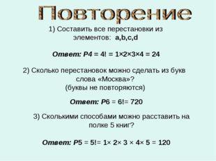 1) Составить все перестановки из элементов: a,b,c,d Ответ: P4 = 4! = 1×2×3×4
