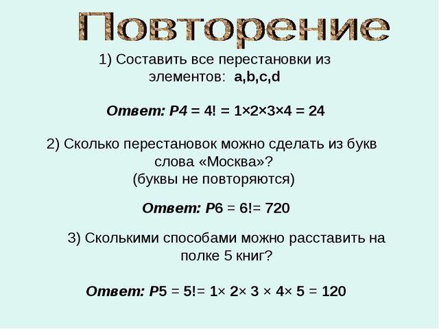 1) Составить все перестановки из элементов: a,b,c,d Ответ: P4 = 4! = 1×2×3×4...