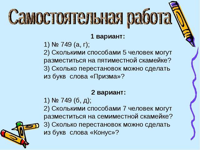 1 вариант: 1) № 749 (а, г); 2) Сколькими способами 5 человек могут разместить...