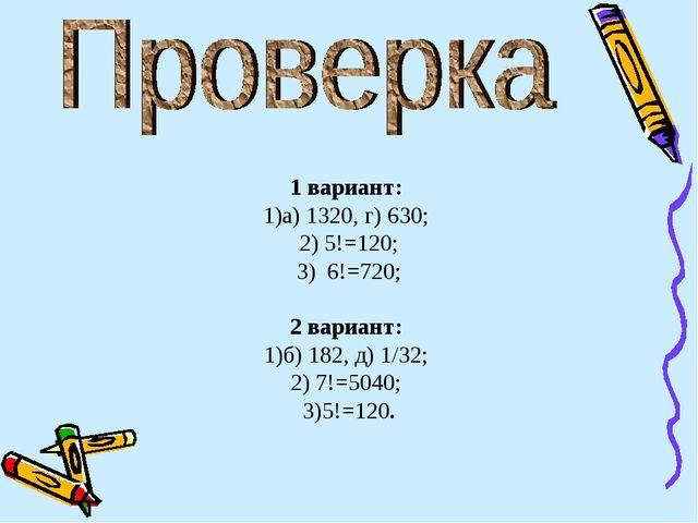 1 вариант: а) 1320, г) 630; 5!=120; 6!=720; 2 вариант: б) 182, д) 1/32; 7!=50...