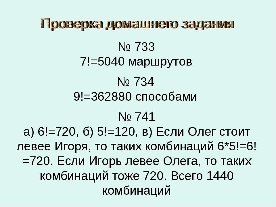 № 733 7!=5040 маршрутов № 734 9!=362880 способами № 741 а) 6!=720, б) 5!=120,...