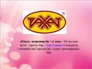 «Рахат» акционерлік қоғамы– 60 жылдан артық тарихы бар,Қазақстандағыкондит
