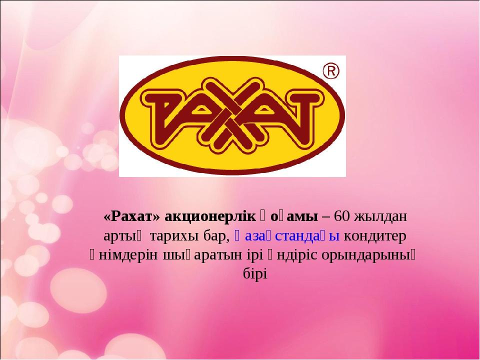 «Рахат» акционерлік қоғамы– 60 жылдан артық тарихы бар,Қазақстандағыкондит...