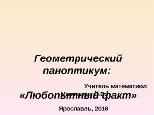 Геометрический паноптикум: «Любопытный факт» Учитель математики: Маковкина В
