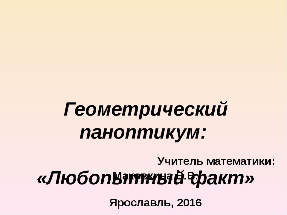 Геометрический паноптикум: «Любопытный факт» Учитель математики: Маковкина В...