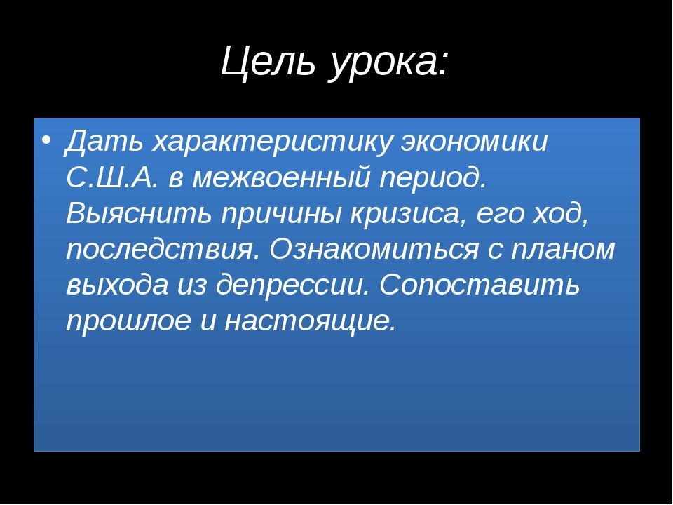 Цель урока: Дать характеристику экономики С.Ш.А. в межвоенный период. Выяснит...