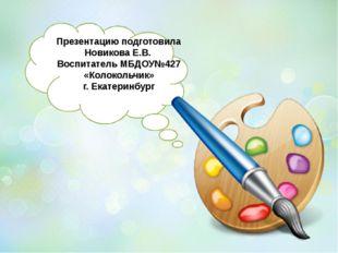 Презентацию подготовила Новикова Е.В. Воспитатель МБДОУ№427 «Колокольчик» г.