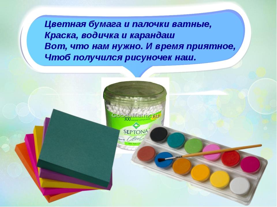 Цветная бумага и палочки ватные, Краска, водичка и карандаш Вот, что нам нужн...