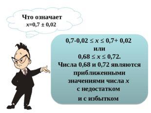 Что означает х=0,7 ± 0,02 0,7-0,02 ≤х≤ 0,7+ 0,02 или 0,68 ≤х ≤0,72. Числа