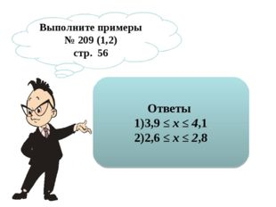 Выполните примеры № 209 (1,2) стр. 56 Ответы 3,9 ≤х ≤4,1 2,6 ≤х ≤2,8