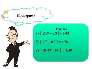 Проверим? Ответы а) │ 2,87 – 2,9│= 0,03 б) │ 1/3 – 0,3 │= 1/30 в) │ 26,48 – 2