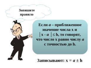 Запишите правило Если a – приближенное значение числа х и │х - a │≤ h, то гов