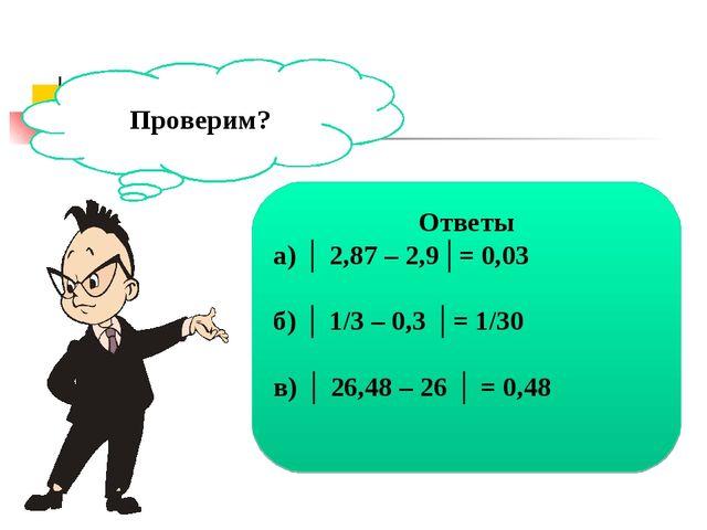 Проверим? Ответы а) │ 2,87 – 2,9│= 0,03 б) │ 1/3 – 0,3 │= 1/30 в) │ 26,48 – 2...