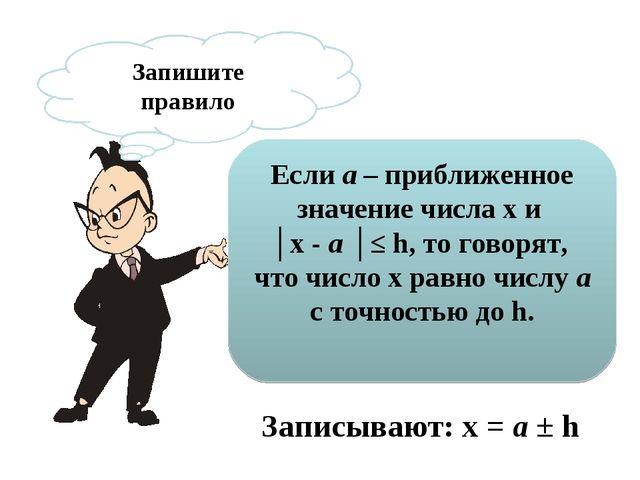 Запишите правило Если a – приближенное значение числа х и │х - a │≤ h, то гов...