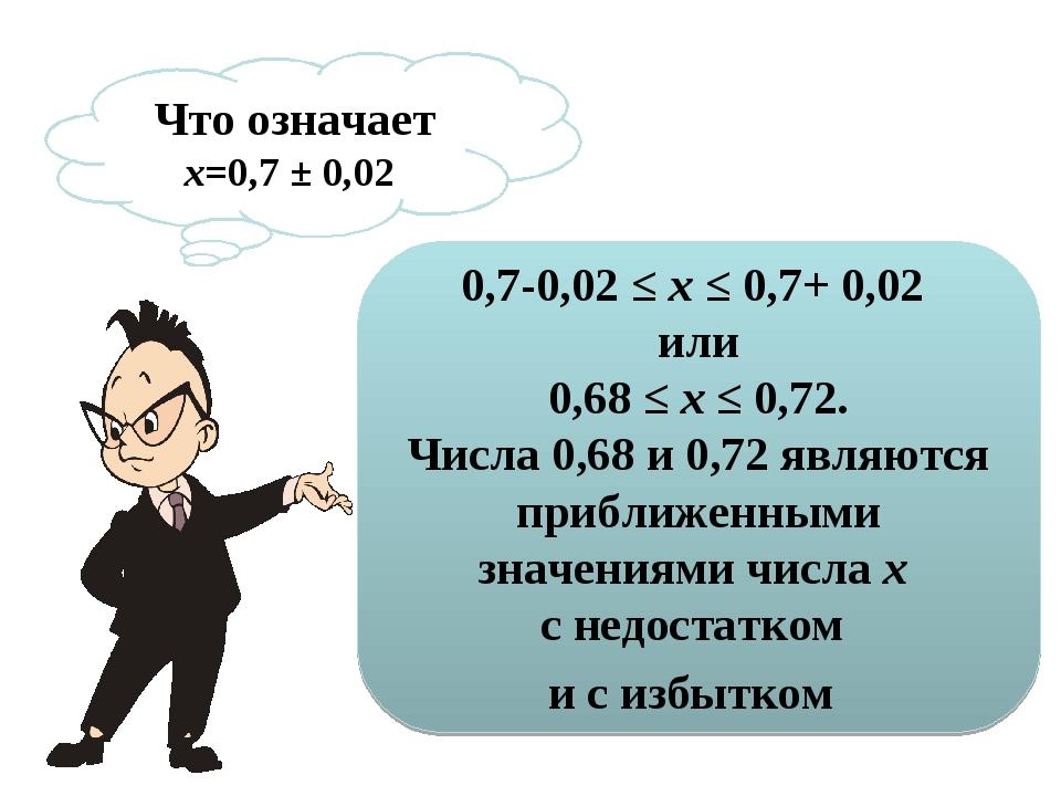 Что означает х=0,7 ± 0,02 0,7-0,02 ≤х≤ 0,7+ 0,02 или 0,68 ≤х ≤0,72. Числа...
