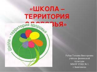 «ШКОЛА – ТЕРРИТОРИЯ ЗДОРОВЬЯ» Рубан Татьяна Викторовна учитель физической кул