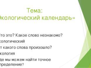 Тема: «Экологический календарь» Что это? Какое слово незнакомо? экологический