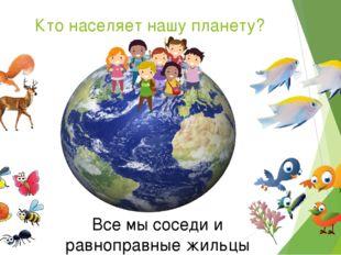 Кто населяет нашу планету? Все мы соседи и равноправные жильцы