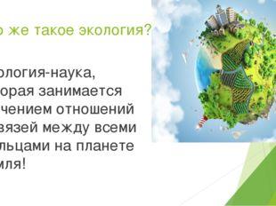 Что же такое экология? Экология-наука, которая занимается изучением отношений