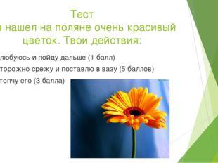 Тест Ты нашел на поляне очень красивый цветок. Твои действия: Полюбуюсь и пой