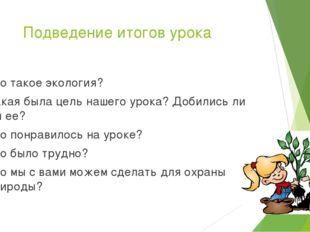 Подведение итогов урока Что такое экология? Какая была цель нашего урока? Доб