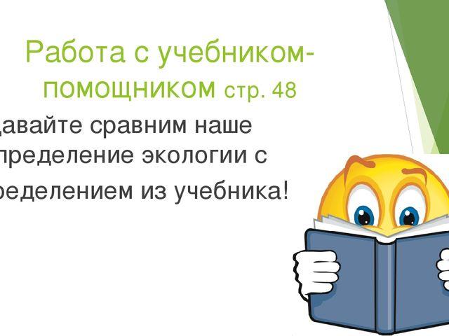 Работа с учебником-помощником стр. 48 Давайте сравним наше определение эколог...