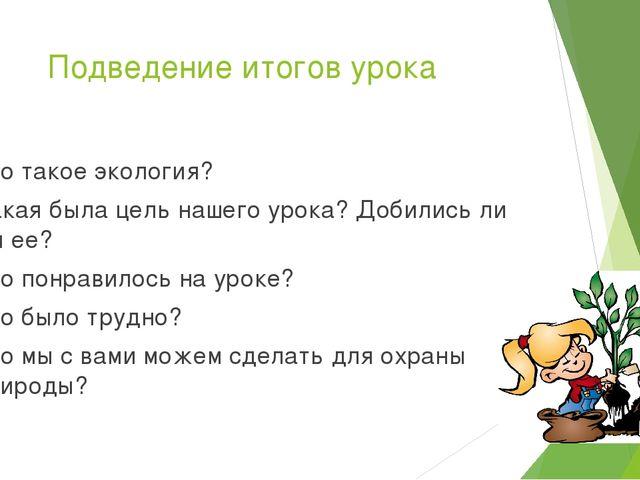 Подведение итогов урока Что такое экология? Какая была цель нашего урока? Доб...