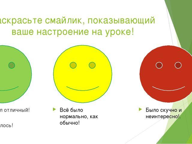 Раскрасьте смайлик, показывающий ваше настроение на уроке! Урок был отличный!...