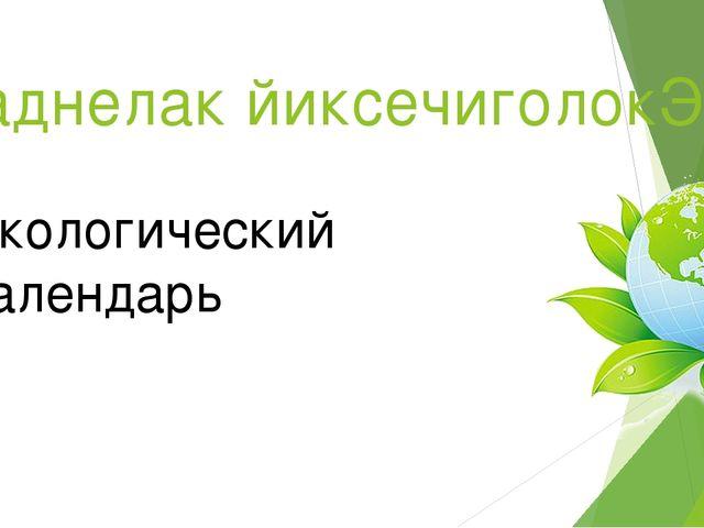 ьраднелак йиксечиголокЭ Экологический календарь