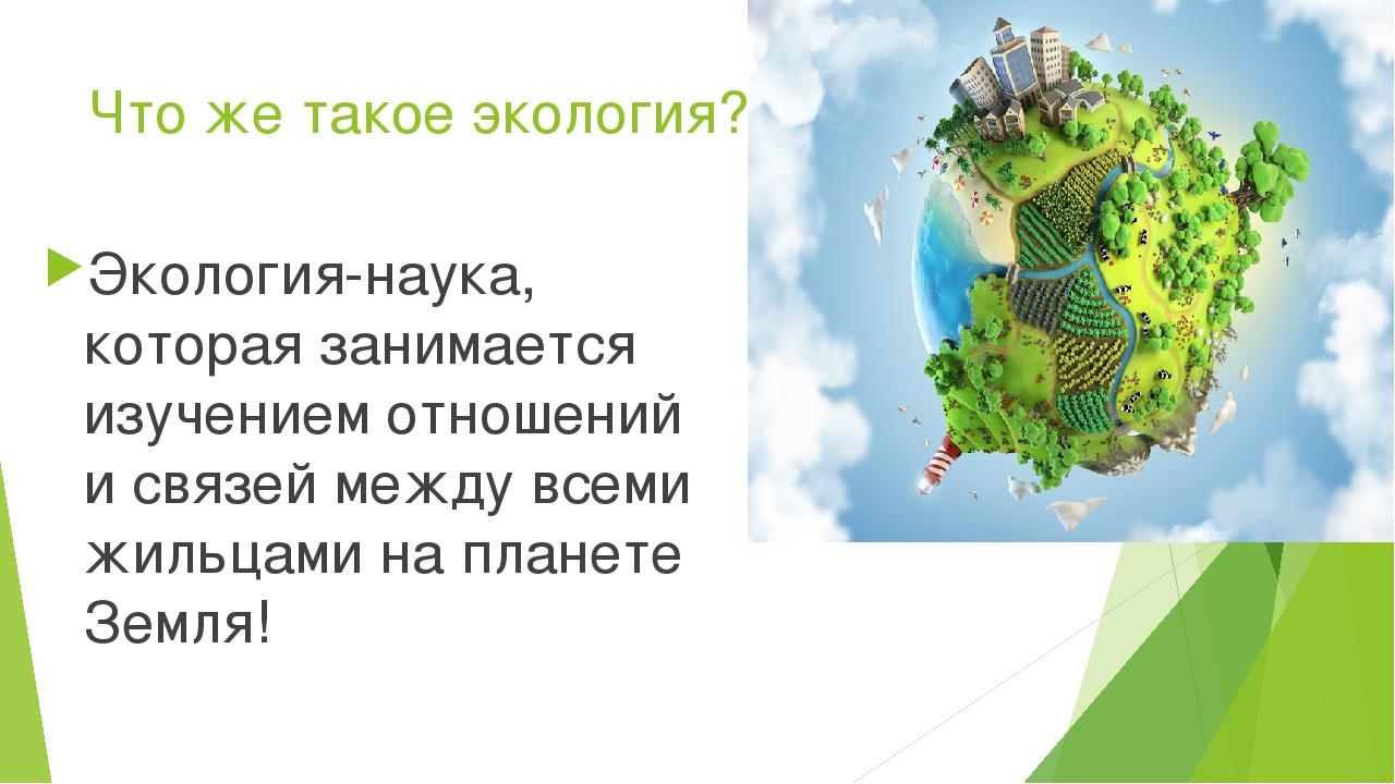 Что же такое экология? Экология-наука, которая занимается изучением отношений...