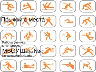 """Прыжки с места Работа ученика 6 """"н"""" класса МБОУ Школы №42 Кочкожарова Ивана"""