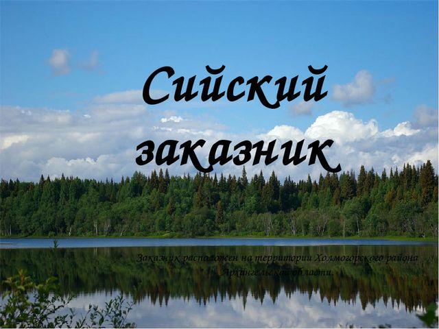 Сийский заказник Заказник расположен на территории Холмогорского района Архан...