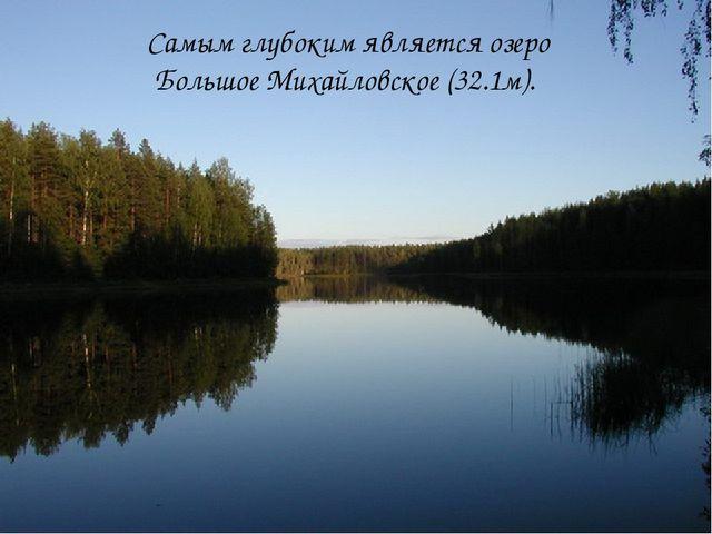Самым глубоким является озеро Большое Михайловское (32.1м).