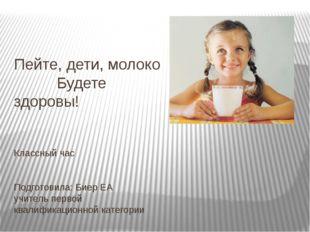 Пейте, дети, молоко Будете здоровы! Классный час Подготовила: Биер ЕА учитель