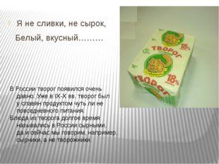 Я не сливки, не сырок, Белый, вкусный……… В России творог появился очень давн