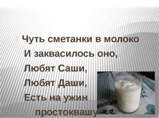 Чуть сметанки в молоко И заквасилось оно, Любят Саши, Любят Даши, Есть на уж