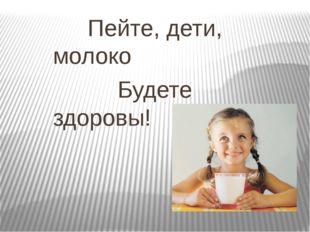 Пейте, дети, молоко Будете здоровы!