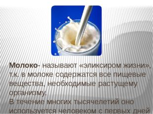 Молоко- называют «эликсиром жизни», т.к. в молоке содержатся все пищевые веще