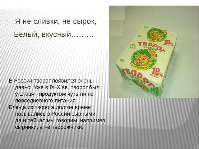 Я не сливки, не сырок, Белый, вкусный……… В России творог появился очень давн...