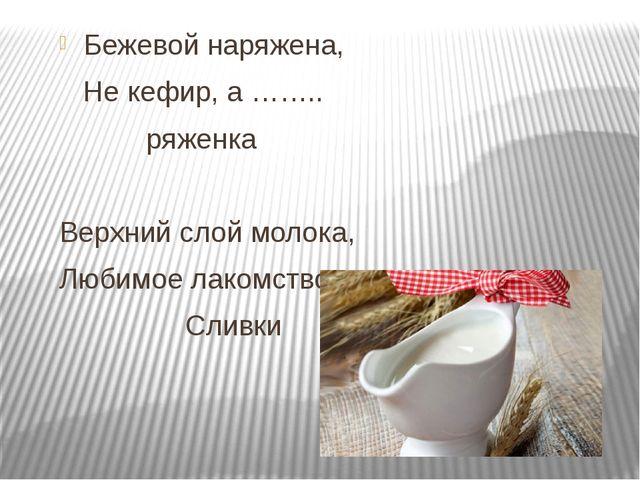 Бежевой наряжена, Не кефир, а …….. ряженка Верхний слой молока, Любимое лако...