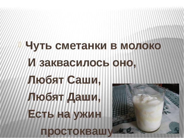 Чуть сметанки в молоко И заквасилось оно, Любят Саши, Любят Даши, Есть на уж...