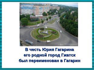 В честь Юрия Гагарина  его родной город Гжатск  был переименован в Гагарин