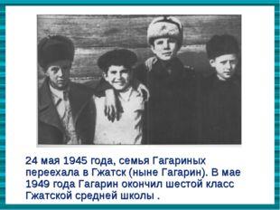 24 мая 1945 года, семья Гагариных переехала в Гжатск (ныне Гагарин). В мае 19